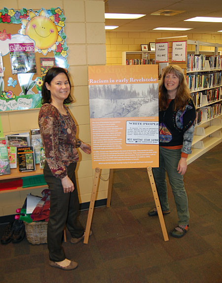 Community Librarian Kendra Runnalls (left) and Assistant Librarian Lucie Bergeron were pleased to set up the brand new six-panel exhibit that discusses the history of racism in Revelstoke. Like all communities, Revelstoke's history had its dark underbelly of intolerance and discrimination. Much has changed over the last 50 years but we need to acknowledge the injustices of the past if we want to avoid repeating past mistakes. The exhibit was unveiled at the Multi-cultural Society's AGM on Wednesday. The public library is the first venue where it is open to the public. David F. Rooney photo